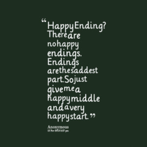 Happy Ending? There are no happy endings. Endings are the saddest part ...