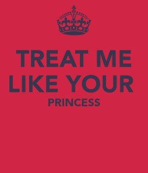 quotes picture treat me like a princess and ill treat you like a