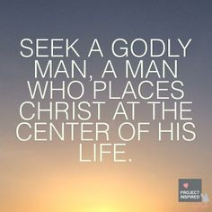 Seek a godly man, a man who places Christ at the center of his life. # ...