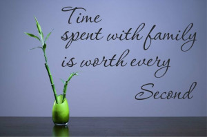 Time spent with family is worth every second Vinyl Wall Decals Quotes ...