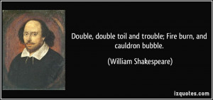 ... and trouble; Fire burn, and cauldron bubble. - William Shakespeare