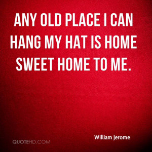 Any old place I can hang my hat is home sweet home to me.