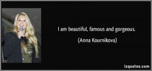 am beautiful, famous and gorgeous. - Anna Kournikova