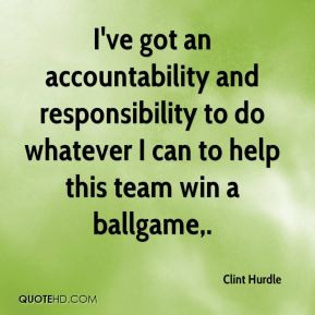 ve got an accountability and responsibility to do whatever I can to ...
