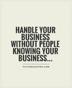 ... your business without people knowing your business Picture Quote #1