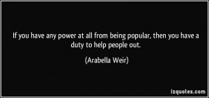 ... being popular, then you have a duty to help people out. - Arabella