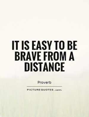 It is easy to be brave from a distance Picture Quote #1