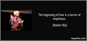 The beginning of love is a horror of emptiness. - Robert Bly