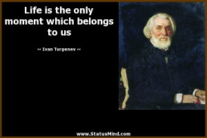 ... moment which belongs to us - Ivan Turgenev Quotes - StatusMind.com