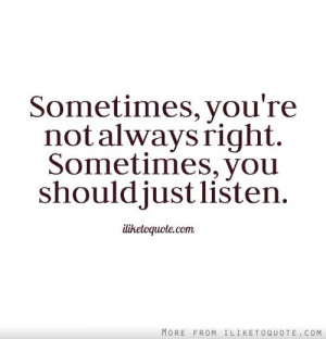 Sometimes,+you're+not+always+right.+Sometimes,+you+should+just+listen.