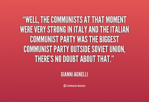 Well, the Communists at that moment were very strong in Italy and the ...