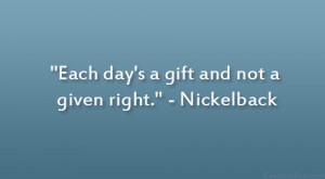 """Each day's a gift and not a given right."""" – Nickelback"""