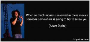 ... movies, someone somewhere is going to try to screw you. - Adam Duritz