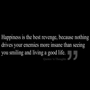 Happiness is the best revenge, because nothing drives your enemies ...