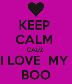 KEEP CALM CAUZ I LOVE MY BOO