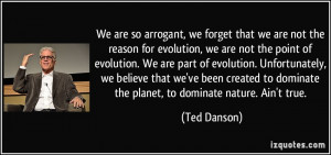 We are so arrogant, we forget that we are not the reason for evolution ...