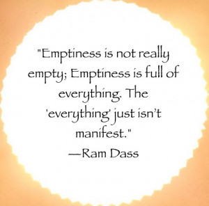 Emptiness is not really empty; Emptiness is full of everything. The ...