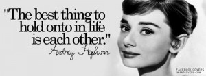 The best thing to hold onto in life is each other. Audrey Hepburn.