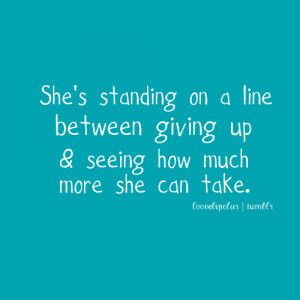 Love Quote   Shes standing on the line between giving up, and seeing ...