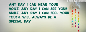 day I can hear your voice, any day I can see your smile, any day I can ...