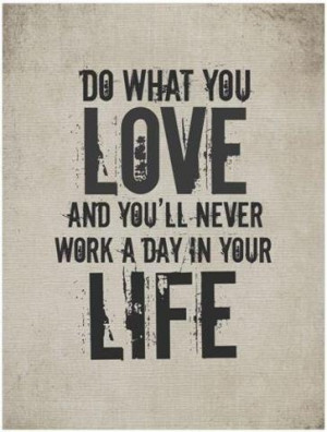 Do what you love and you'll never work a day in your life.