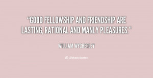 Good fellowship and friendship are lasting, rational and manly ...
