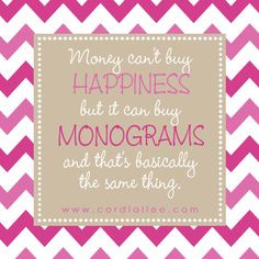 Money can't buy Happiness, but it can buy Monograms!! :) More