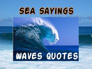 are some quotes saying about sea and waves . SMS these sea quotes ...