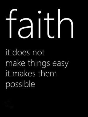 Faith it does not make things easy it makes them possible.