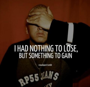 Eminem's Quote - I Had Nothing to Lose, But Something to Gain.