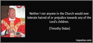 Neither I nor anyone in the Church would ever tolerate hatred of or ...