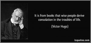 ... wise people derive consolation in the troubles of life. - Victor Hugo