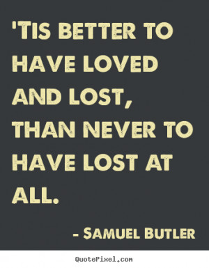 Samuel Butler Quotes - 'Tis better to have loved and lost, than never ...