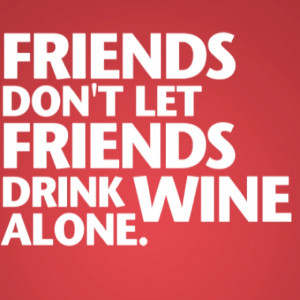 Friends don't let Friends drink Wine alone.