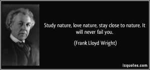 ... , stay close to nature. It will never fail you. - Frank Lloyd Wright