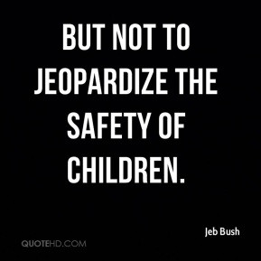 Jeb Bush - but not to jeopardize the safety of children.