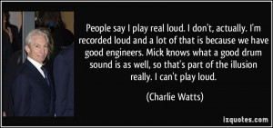 People say I play real loud. I don't, actually. I'm recorded loud and ...