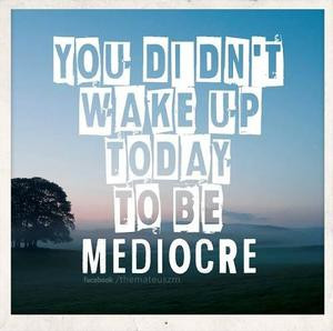 You didn't wake up today to be mediocre.