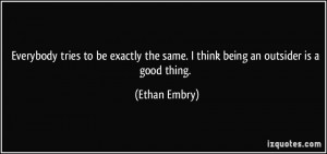... the same. I think being an outsider is a good thing. - Ethan Embry