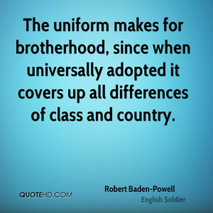 The uniform makes for brotherhood, since when universally adopted it ...