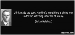 Life is made too easy. Mankind's moral fibre is giving way under the ...