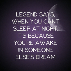 Legend says, when you can't sleep at night, it's because you're ...