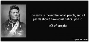 ... , and all people should have equal rights upon it. - Chief Joseph