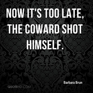 Now it's too late, the coward shot himself.