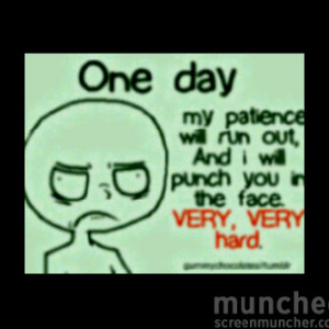One Day my patience will run out, and i will punch you in the face ...