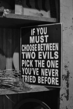 If you must choose between two evils pick the one you've never tried ...