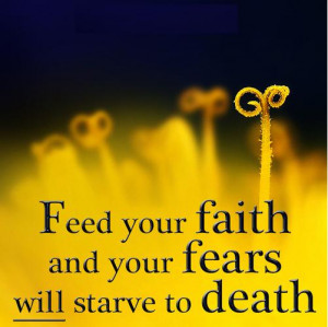 Feed your faith and your fears will starve to death.