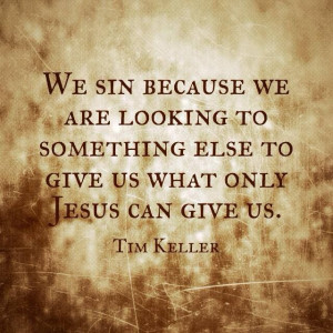 Tim Keller quote.Only Jesus can satisfy. All the other things in this ...