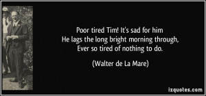 ... morning through, Ever so tired of nothing to do. - Walter de La Mare