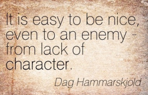 ... be Nice, Even to an Enemy - From Lack of Character. - Dag Hammarskjold
